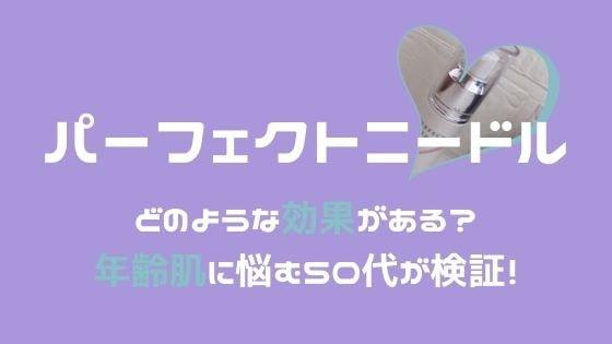パーフェクトニードル【口コミ】どのような効果が?〜年齢肌に悩む50代が検証!